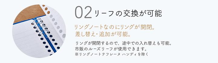 02 リーフの交換が可能 リングノートなのにリングが開閉。差し替え・追加が可能。 リングが開閉するので、途中での入れ替えも可能。市販のルーズリーフが使用できます。※リングノートテフレーヌハンディを除く