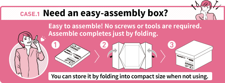 CASE.1 Need an easy-assembly box? Easy to assemble! No screws or tools are required. Assemble completes just by folding. You can store it by folding into compact size when not using.