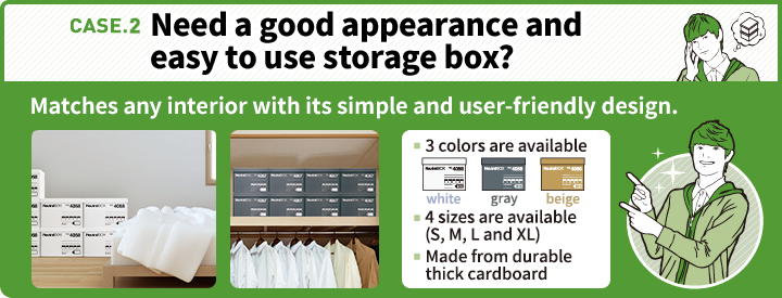 CASE.2 Need a good appearance and easy to use storage box? Matches any interior with its simple and user-friendly design. 3 colors are available 4 sizes are available (S, M, L and XL) Made from durable thick cardboard