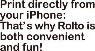 Print directly from your iPhone: That's why Rolto is Both convenient and fun!
