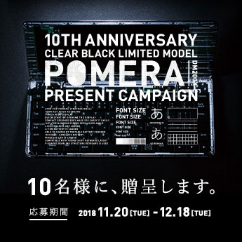 10TH ANNIVERSARY CLEAR BLACK LIMITED MODEL POMERA PRESENT CAMPAIGN 10名様に、贈呈します。 応募期間 2018 11.20[TUE] - 12.18[TUE]